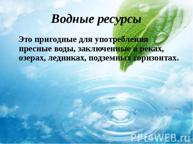Это пригодные для употребления пресные воды, заключенные в реках, озерах, ледниках, подземных горизонтах. Это пригодные для употребления пресные воды, заключенные в реках, озерах, ледниках, подземных горизонтах.