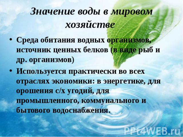 Среда обитания водных организмов, источник ценных белков (в виде рыб и др. организмов) Среда обитания водных организмов, источник ценных белков (в виде рыб и др. организмов) Используется практически во всех отраслях экономики: в энергетике, для орош…