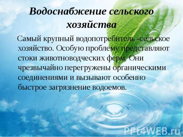 Самый крупный водопотребитель -сельское хозяйство. Особую проблему представляют стоки животноводческих ферм. Они чрезвычайно перегружены органическими соединениями и вызывают особенно быстрое загрязнение водоемов. Самый крупный водопотребитель -сель…