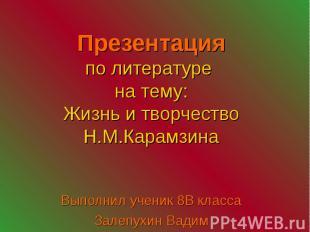 Презентация по литературе на тему: Жизнь и творчество Н.М.Карамзина Выполнил уче