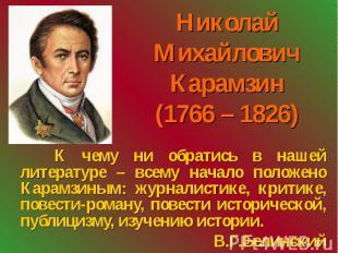 Николай Михайлович Карамзин (1766 – 1826) К чему ни обратись в нашей литературе