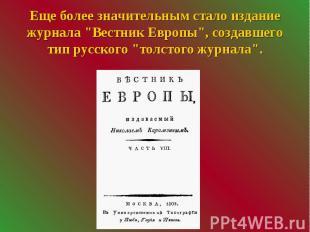 """Еще более значительным стало издание журнала """"Вестник Европы"""", создавш"""