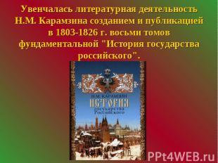Увенчалась литературная деятельность Н.М. Карамзина созданием и публикацией в 18