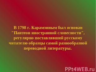 """В 1798 г. Карамзиным был основан """"Пантеон иностранной словесности"""", ре"""