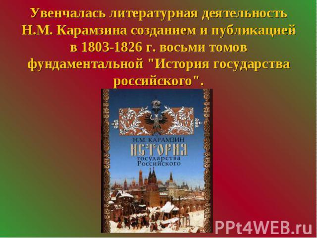 """Увенчалась литературная деятельность Н.М. Карамзина созданием и публикацией в 1803-1826 г. восьми томов фундаментальной """"История государства российского""""."""