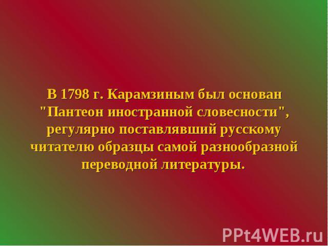 """В 1798 г. Карамзиным был основан """"Пантеон иностранной словесности"""", регулярно поставлявший русскому читателю образцы самой разнообразной переводной литературы."""