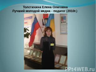 Толстихина Елена Олеговна Лучший молодой медиа - педагог (2010г.)