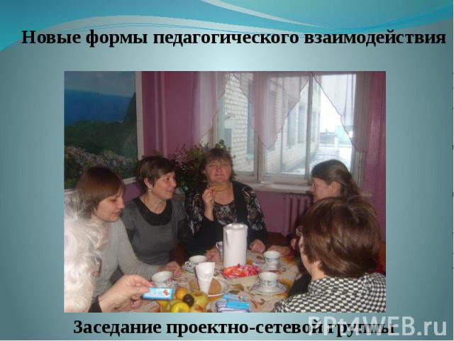 Новые формы педагогического взаимодействия Новые формы педагогического взаимодействия Заседание проектно-сетевой группы