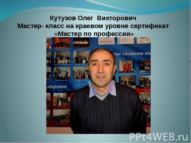 Кутузов Олег Викторович Мастер- класс на краевом уровне сертификат «Мастер по профессии»