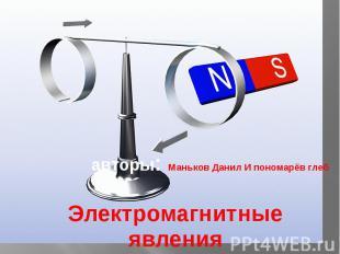 авторы: Маньков Данил И пономарёв глеб Электромагнитные явления