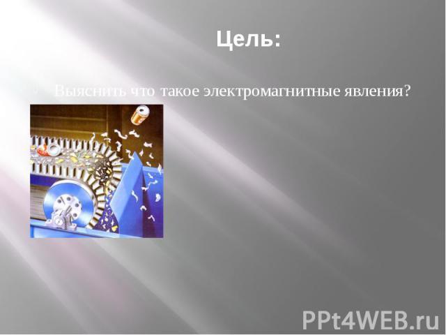 Цель: Выяснить что такое электромагнитные явления?