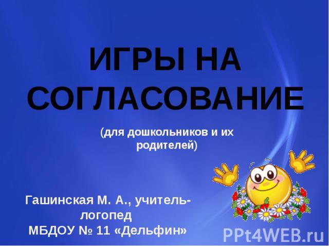 ИГРЫ НА СОГЛАСОВАНИЕ (для дошкольников и их родителей) Гашинская М. А., учитель-логопед МБДОУ № 11 «Дельфин»