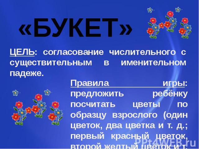 ЦЕЛЬ: согласование числительного с существительным в именительном падеже. Правила игры: предложить ребёнку посчитать цветы по образцу взрослого (один цветок, два цветка и т. д.; первый красный цветок, второй желтый цветок и т. д.).