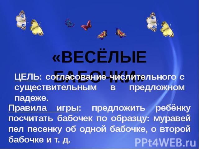«ВЕСЁЛЫЕ БАБОЧКИ» ЦЕЛЬ: согласование числительного с существительным в предложном падеже. Правила игры: предложить ребёнку посчитать бабочек по образцу: муравей пел песенку об одной бабочке, о второй бабочке и т. д.