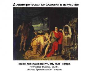 Приам, просящий вернуть ему тело Гектора. Александр Иванов, 1824 г. Москва, Трет