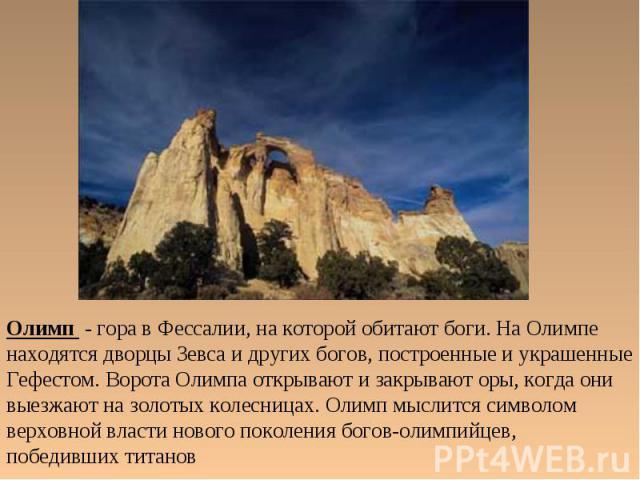 Олимп - гора в Фессалии, на которой обитают боги. На Олимпе находятся дворцы Зевса и других богов, построенные и украшенные Гефестом. Ворота Олимпа открывают и закрывают оры, когда они выезжают на золотых колесницах. Олимп мыслится символом верховно…