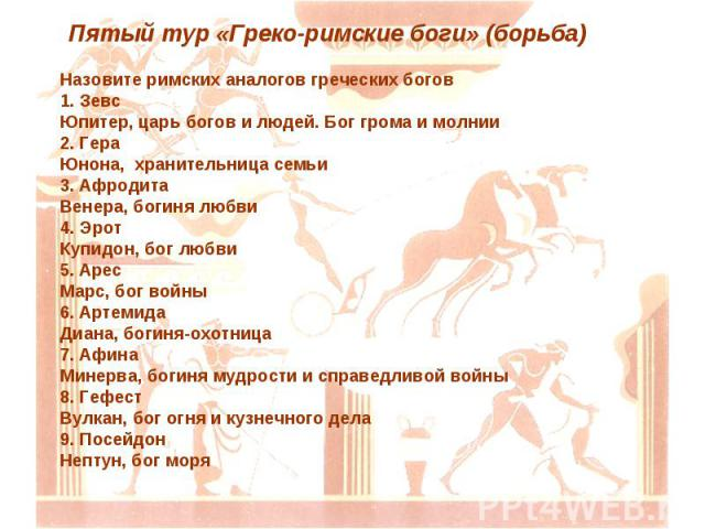 Назовите римских аналогов греческих богов 1. Зевс Юпитер, царь богов и людей. Бог грома и молнии 2. Гера Юнона, хранительница семьи 3. Афродита Венера, богиня любви 4. Эрот Купидон, бог любви 5. Арес Марс, бог войны 6. Артемида Диана, богиня-охотниц…