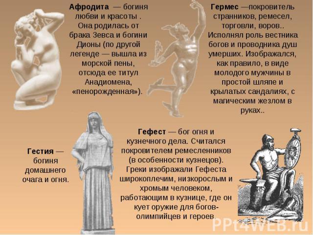 Афродита — богиня любви и красоты . Она родилась от брака Зевса и богини Дионы (по другой легенде — вышла из морской пены, отсюда ее титул Анадиомена, «пенорожденная»). Гестия — богиня домашнего очага и огня. Гефест — бог огня и кузнечного дела. Счи…