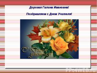 Дорогая Галина Ивановна! Поздравляем с Днем Учителя!