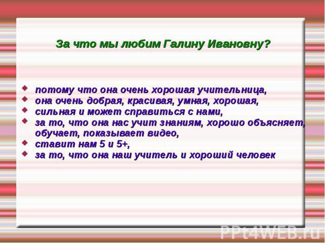 За что мы любим Галину Ивановну? потому что она очень хорошая учительница, она очень добрая, красивая, умная, хорошая, сильная и может справиться с нами, за то, что она нас учит знаниям, хорошо объясняет, обучает, показывает видео, ставит нам 5 и 5+…