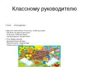 Классному руководителю  Елене Александровне! Дорогой мой учитель!Я т