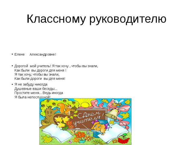 Классному руководителю  Елене Александровне! Дорогой мой учитель!Я так хочу , чтобы вы знали, Как были вы дороги для меня ! Я так хочу, чтобы вы знали, Как были дороги вы для меня! Я не забуду никогда Душевные ваш…