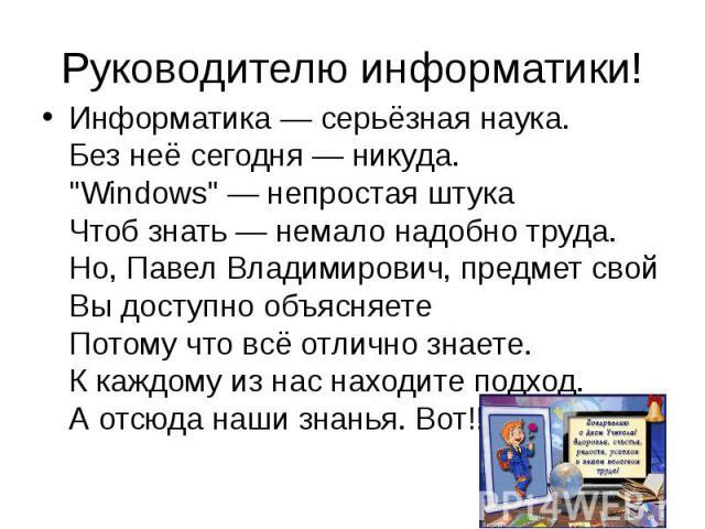 """Руководителю информатики! Информатика — серьёзная наука. Без неё сегодня — никуда. """"Windows"""" — непростая штука Чтоб знать — немало надобно труда. Но, Павел Владимирович, предмет свой Вы доступно объясняете Потому что всё отлично знаете. К …"""