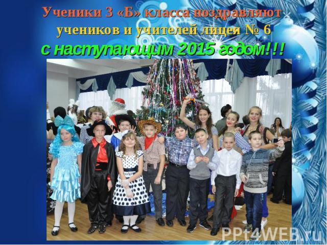 Ученики 3 «Б» класса поздравляют учеников и учителей лицея № 6 с наступающим 2015 годом!!!