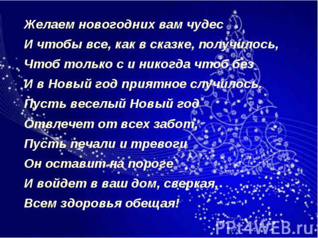 Желаем новогодних вам чудес Желаем новогодних вам чудес И чтобы все, как в сказке, получилось, Чтоб только с и никогда чтоб без И в Новый год приятное случилось. Пусть веселый Новый год Отвлечет от всех забот, Пусть печали и тревоги Он оставит на по…