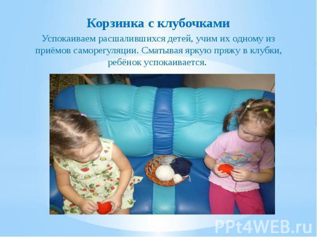 Корзинка с клубочками Корзинка с клубочками Успокаиваем расшалившихся детей, учим их одному из приёмов саморегуляции. Сматывая яркую пряжу в клубки, ребёнок успокаивается.