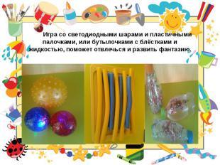 Игра со светодиодными шарами и пластичными палочками, или бутылочками с блёсткам