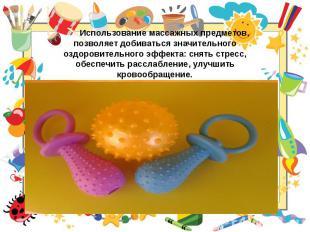 Использование массажных предметов, позволяет добиваться значительного оздоровите