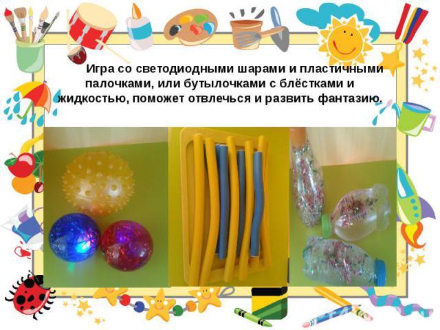 Игра со светодиодными шарами и пластичными палочками, или бутылочками с блёстками и жидкостью, поможет отвлечься и развить фантазию.