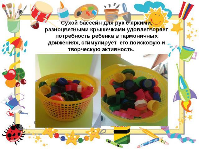 Сухой бассейн для рук с яркими, разноцветными крышечками удовлетворяет потребность ребенка в гармоничных движениях, стимулируетего поисковую и творческую активность.