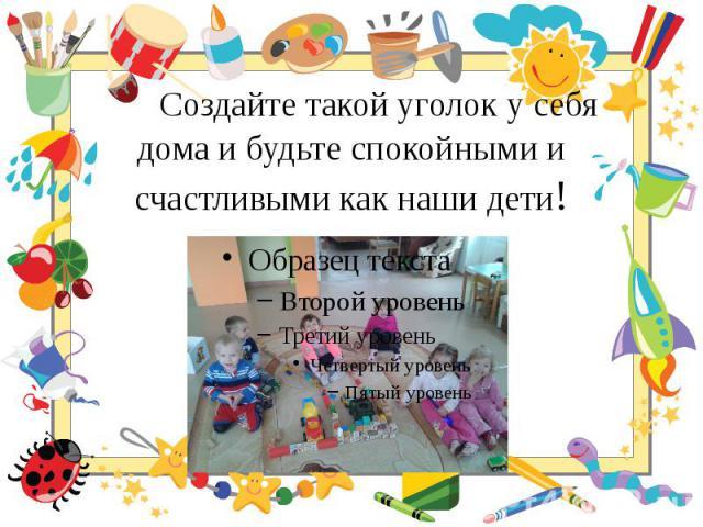 Создайте такой уголок у себя дома и будьте спокойными и счастливыми как наши дети!