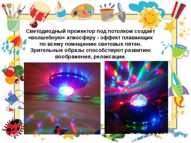 Светодиодный прожектор под потолком создает «волшебную» атмосферу - эффект плавающих по всему помещению световых пятен. Зрительные образы способствуют развитию воображения, релаксации.