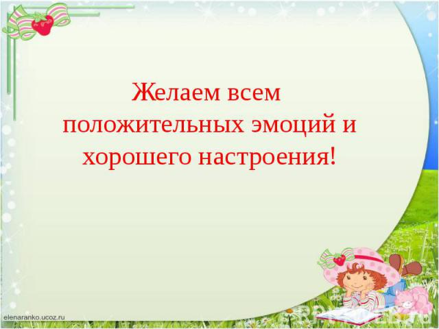 Желаем всем положительных эмоций и хорошего настроения!