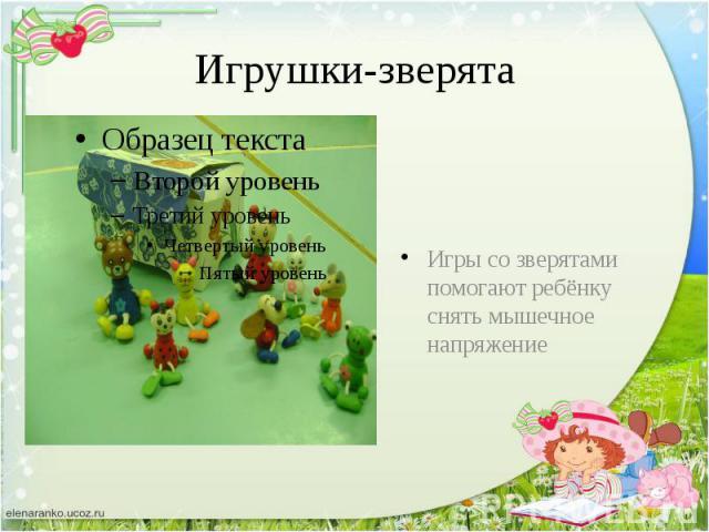 Игрушки-зверята Игры со зверятами помогают ребёнку снять мышечное напряжение