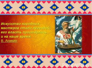 Искусство народных мастеров стало легендой, его власть простёрлась и на наше вре