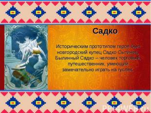 Историческим прототипом героя был новгородский купец Садко Сытинец. Былинный Cад