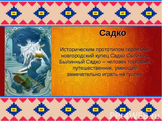Историческим прототипом героя был новгородский купец Садко Сытинец. Былинный Cадко – человек торговый, путешественник, умеющий замечательно играть на гуслях.