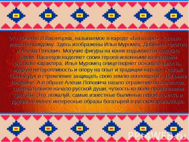 Это полотно В.Васнецова, называемое в народе «Богатыри», хорошо известно каждому. Здесь изображены Илья Муромец, Добрыня Никитич и Алеша Попович. Могучие фигуры на конях вздымаются подобно горам. Васнецов наделяет своих героев исконными качествами р…