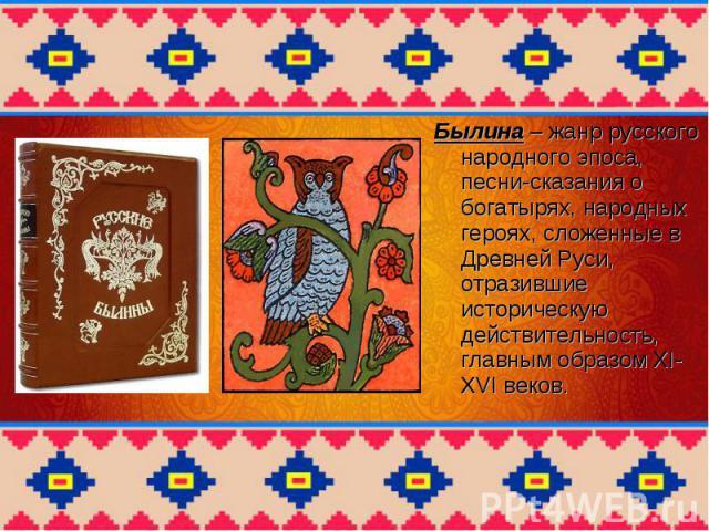 Былина – жанр русского народного эпоса, песни-сказания о богатырях, народных героях, сложенные в Древней Руси, отразившие историческую действительность, главным образом XI-XVI веков.