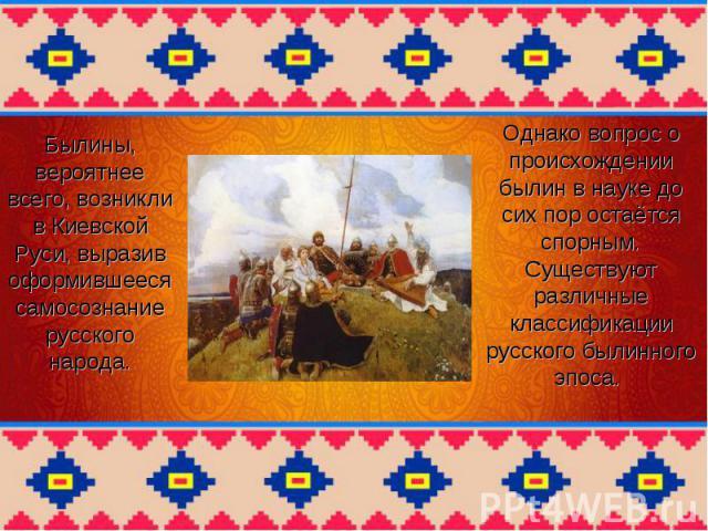 Былины, вероятнее всего, возникли в Киевской Руси, выразив оформившееся самосознание русского народа. Однако вопрос о происхождении былин в науке до сих пор остаётся спорным. Существуют различные классификации русского былинного эпоса.