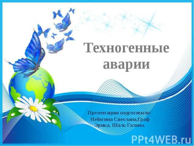 Техногенные аварии Презентацию подготовили: Небогина Светлана,Граф Эрика, Шаль Галина.