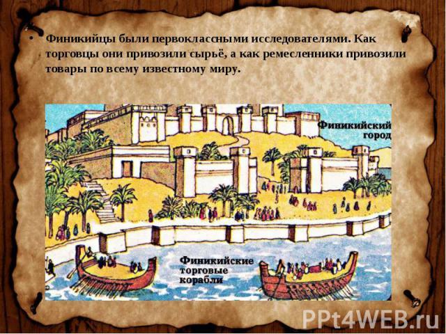 Финикийцы были первоклассными исследователями. Как торговцы они привозили сырьё, а как ремесленники привозили товары по всему известному миру. Финикийцы были первоклассными исследователями. Как торговцы они привозили сырьё, а как ремесленники привоз…