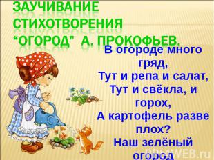 В огороде много гряд, Тут и репа и салат, Тут и свёкла, и горох, А картофель раз