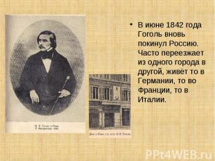 В июне 1842 года Гоголь вновь покинул Россию. Часто переезжает из одного города