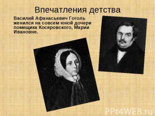 Впечатления детства Василий Афанасьевич Гоголь женился на совсем юной дочери пом