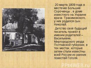 20 марта 1809 года в местечке Большие Сорочинцы , в доме известного на Украине в
